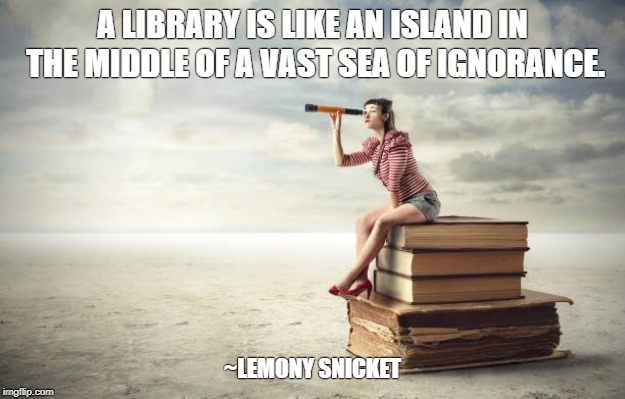 Sea of Ignorance | A LIBRARY IS LIKE AN ISLAND IN THE MIDDLE OF A VAST SEA OF IGNORANCE. ~LEMONY SNICKET | image tagged in read,books,libraries,sea of ignorance | made w/ Imgflip meme maker