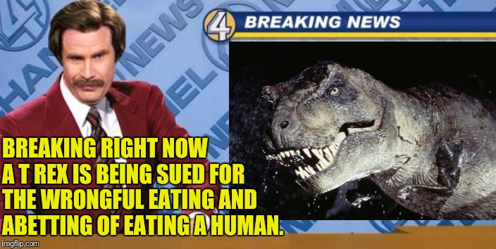 T-Rex Sued |  BREAKING RIGHT NOW A T REX IS BEING SUED FOR THE WRONGFUL EATING AND ABETTING OF EATING A HUMAN. | image tagged in jurassic park,anchorman,breaking news,lawyer needed | made w/ Imgflip meme maker