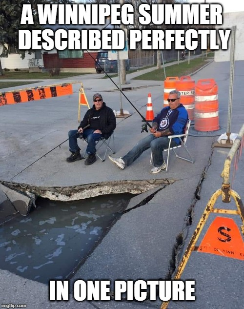 Meanwhile in Winnipeg | A WINNIPEG SUMMER DESCRIBED PERFECTLY IN ONE PICTURE | image tagged in meanwhile in winnipeg,fishing,pothole,pothead,construction,road signs | made w/ Imgflip meme maker