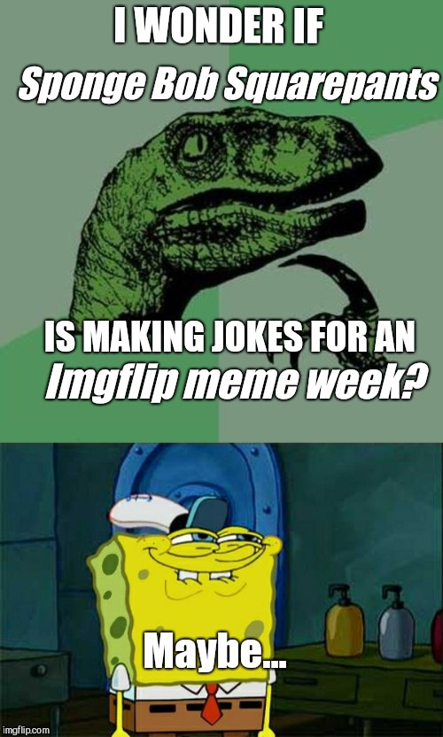 Sponge Bob Square pants week meme | I WONDER IF Sponge Bob Squarepants IS MAKING JOKES FOR AN Imgflip meme week? Maybe... | image tagged in memes,dont you squidward,raptor | made w/ Imgflip meme maker