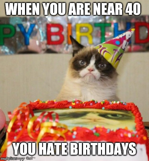 Grumpy Cat Birthday | WHEN YOU ARE NEAR 40 YOU HATE BIRTHDAYS | image tagged in memes,grumpy cat birthday,grumpy cat | made w/ Imgflip meme maker