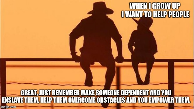 Cowboy Wisdom.  Empower others | WHEN I GROW UP I WANT TO HELP PEOPLE GREAT, JUST REMEMBER MAKE SOMEONE DEPENDENT AND YOU ENSLAVE THEM, HELP THEM OVERCOME OBSTACLES AND YOU  | image tagged in cowboy father and son,cowboy wisdom,empower others,help don't smother,charity,enslavement | made w/ Imgflip meme maker