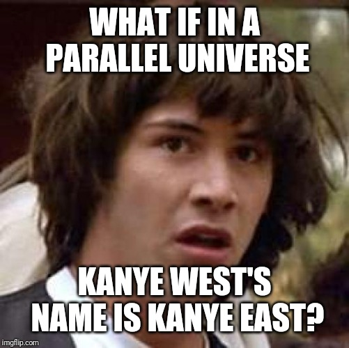 Thought this up while watching Lil Dicky's Earth | WHAT IF IN A PARALLEL UNIVERSE KANYE WEST'S NAME IS KANYE EAST? | image tagged in memes,conspiracy keanu,kanye west,kanye east | made w/ Imgflip meme maker