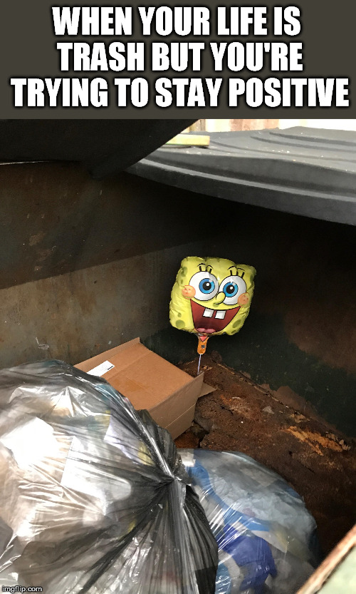 Spongebob Week - April 29th - May 5th, an EGOS production |  WHEN YOUR LIFE IS TRASH BUT YOU'RE TRYING TO STAY POSITIVE | image tagged in spongebob week,egos,trash,life,stay positive,spongebob | made w/ Imgflip meme maker