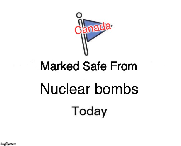 Marked Safe From Meme | Nuclear bombs Canada | image tagged in memes,marked safe from | made w/ Imgflip meme maker