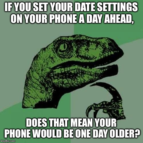 Philosoraptor Meme | IF YOU SET YOUR DATE SETTINGS ON YOUR PHONE A DAY AHEAD, DOES THAT MEAN YOUR PHONE WOULD BE ONE DAY OLDER? | image tagged in memes,philosoraptor | made w/ Imgflip meme maker