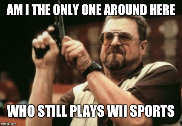 Am I The Only One Around Here | AM I THE ONLY ONE AROUND HERE WHO STILL PLAYS WII SPORTS | image tagged in memes,am i the only one around here | made w/ Imgflip meme maker