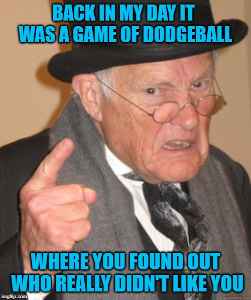 When the truth comes out sometimes it hurts! | BACK IN MY DAY IT WAS A GAME OF DODGEBALL WHERE YOU FOUND OUT WHO REALLY DIDN'T LIKE YOU | image tagged in memes,back in my day,dodgeball,funny,the truth comes out,truth hurts | made w/ Imgflip meme maker