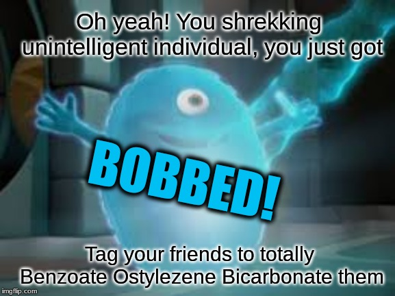 You just got bobbed Benzoate Ostylezene Bicarbonate Bob memes | BOBBED! Oh yeah! You shrekking unintelligent individual, you just got Tag your friends to totally Benzoate Ostylezene Bicarbonate them | image tagged in bob,monsters vs aliens,memes,bobbed | made w/ Imgflip meme maker
