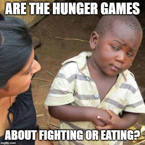 Third World Skeptical Kid Meme | ARE THE HUNGER GAMES ABOUT FIGHTING OR EATING? | image tagged in memes,third world skeptical kid | made w/ Imgflip meme maker