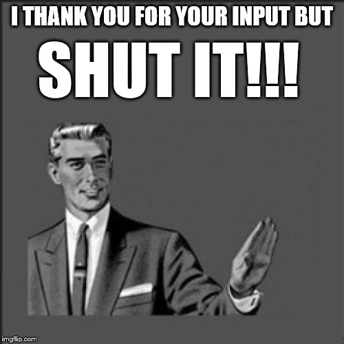 Shut It | I THANK YOU FOR YOUR INPUT BUT SHUT IT!!! | image tagged in wait,shut up | made w/ Imgflip meme maker