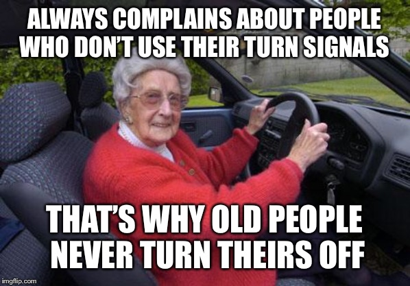 Old Person Protest |  ALWAYS COMPLAINS ABOUT PEOPLE WHO DON'T USE THEIR TURN SIGNALS; THAT'S WHY OLD PEOPLE NEVER TURN THEIRS OFF | image tagged in old lady driver,memes,bad drivers,driving | made w/ Imgflip meme maker