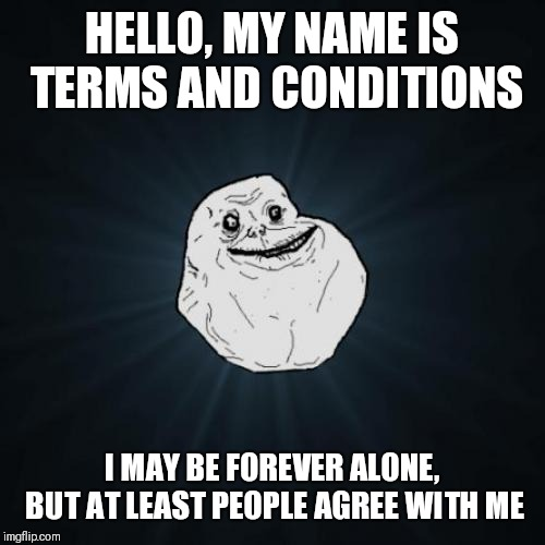 Forever Alone Meme | HELLO, MY NAME IS TERMS AND CONDITIONS I MAY BE FOREVER ALONE, BUT AT LEAST PEOPLE AGREE WITH ME | image tagged in memes,forever alone | made w/ Imgflip meme maker