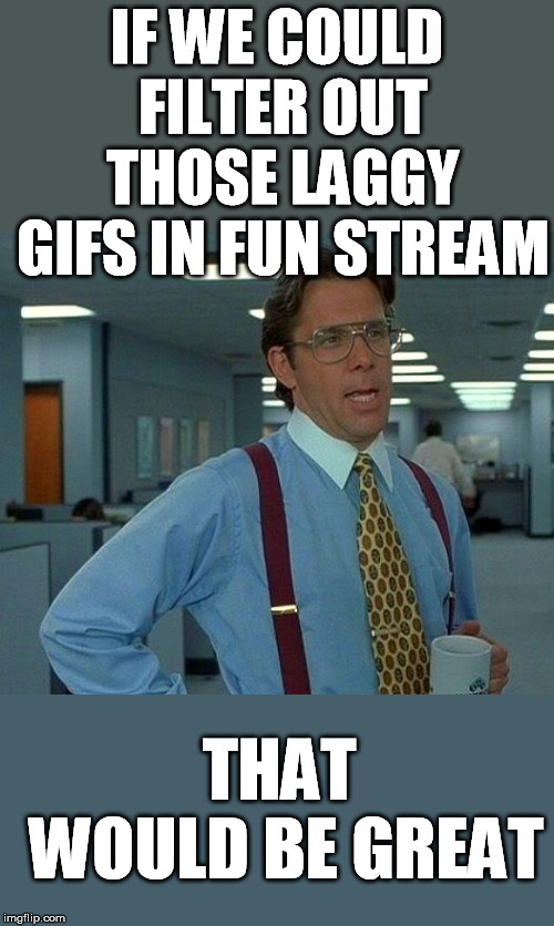 That Would Be Great | IF WE COULD FILTER OUT THOSE LAGGY GIFS IN FUN STREAM THAT WOULD BE GREAT | image tagged in memes,that would be great,filter,out,gifs,craziness_all_the_way | made w/ Imgflip meme maker