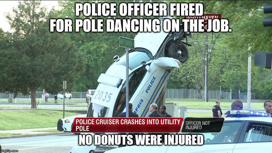 Memphis police officer fired for pole dancing on the job | POLICE OFFICER FIRED FOR POLE DANCING ON THE JOB. NO DONUTS WERE INJURED | image tagged in police,fired,you're fired,stripper pole,dancing,memphis | made w/ Imgflip meme maker