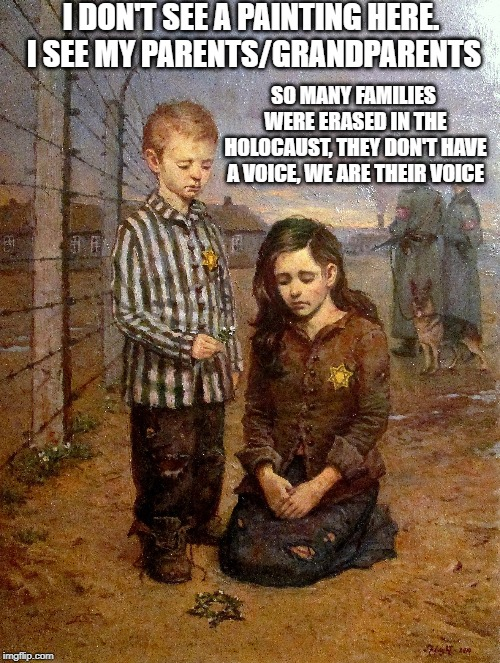 I DON'T SEE A PAINTING HERE. I SEE MY PARENTS/GRANDPARENTS SO MANY FAMILIES WERE ERASED IN THE HOLOCAUST, THEY DON'T HAVE A VOICE, WE ARE TH | image tagged in jews,holocaust,remember,never again | made w/ Imgflip meme maker
