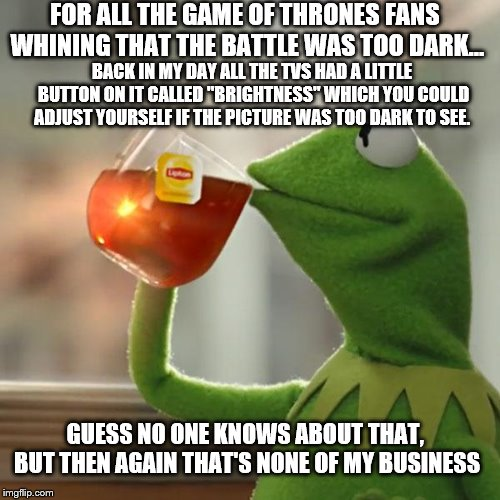 "Game of Thrones Too Dark | FOR ALL THE GAME OF THRONES FANS WHINING THAT THE BATTLE WAS TOO DARK... BACK IN MY DAY ALL THE TVS HAD A LITTLE BUTTON ON IT CALLED ""BRIGHT 