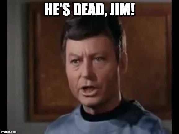 He's dead Jim | HE'S DEAD, JIM! | image tagged in he's dead jim | made w/ Imgflip meme maker