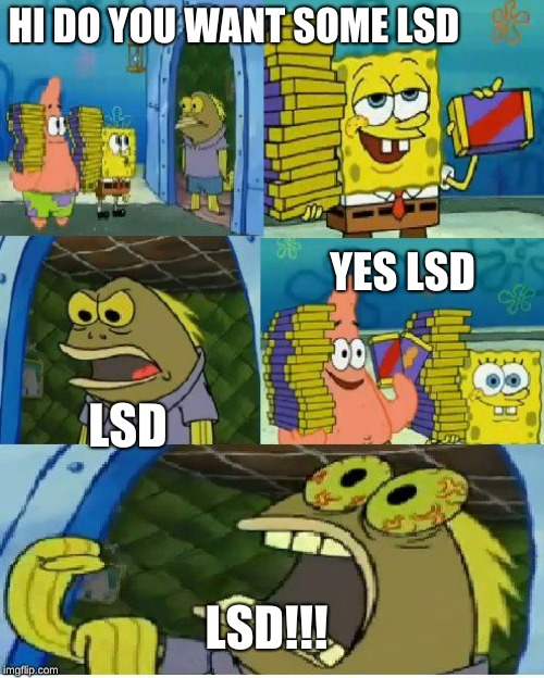 Chocolate Spongebob Meme | HI DO YOU WANT SOME LSD LSD YES LSD LSD!!! | image tagged in memes,chocolate spongebob | made w/ Imgflip meme maker
