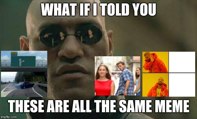 They all basically mean the same thing. sub to my YouTube channel btw it's called Sypheck ;) | WHAT IF I TOLD YOU THESE ARE ALL THE SAME MEME | image tagged in memes,matrix morpheus,matrix,memes of memes,meme memes | made w/ Imgflip meme maker