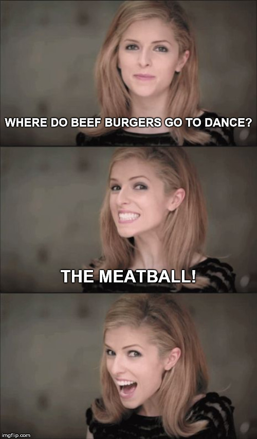 Where's the beef? | WHERE DO BEEF BURGERS GO TO DANCE? THE MEATBALL! | image tagged in memes,bad pun anna kendrick,beef,dance,ball | made w/ Imgflip meme maker