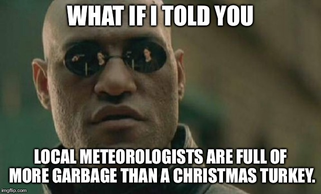 Weather fake news - it is not raining | WHAT IF I TOLD YOU LOCAL METEOROLOGISTS ARE FULL OF MORE GARBAGE THAN A CHRISTMAS TURKEY. | image tagged in memes,matrix morpheus,weather,reporter,fake news,turkey | made w/ Imgflip meme maker