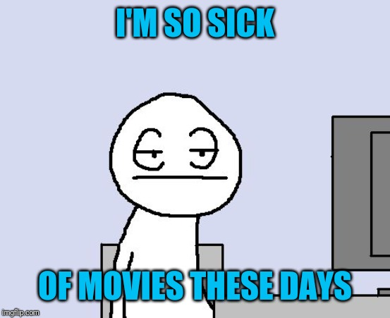 Sigh | I'M SO SICK OF MOVIES THESE DAYS | image tagged in sigh | made w/ Imgflip meme maker