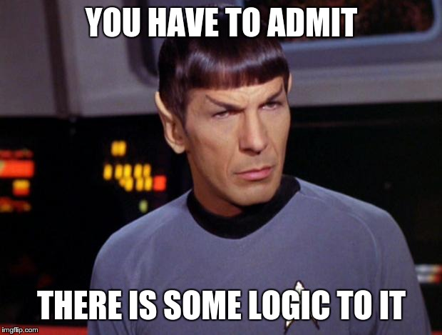 mr spock | YOU HAVE TO ADMIT THERE IS SOME LOGIC TO IT | image tagged in mr spock | made w/ Imgflip meme maker
