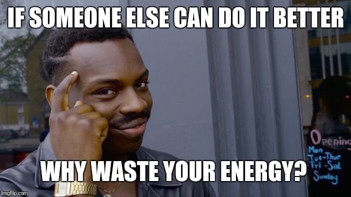 Roll Safe Think About It Meme | IF SOMEONE ELSE CAN DO IT BETTER WHY WASTE YOUR ENERGY? | image tagged in memes,roll safe think about it | made w/ Imgflip meme maker