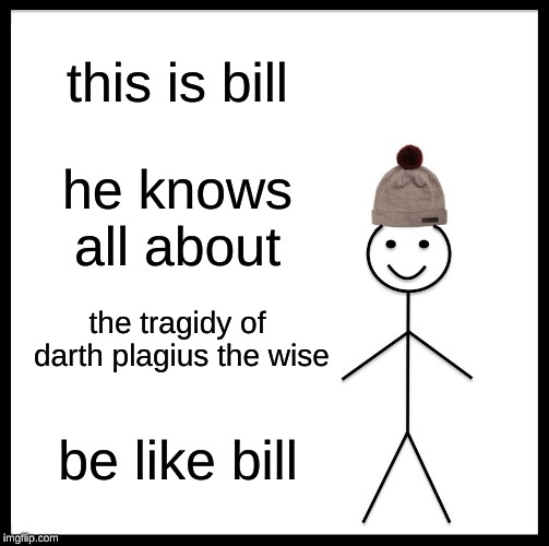 Be Like Bill Meme | this is bill he knows all about the tragidy of darth plagius the wise be like bill | image tagged in memes,be like bill | made w/ Imgflip meme maker