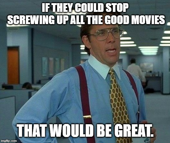 That Would Be Great Meme | IF THEY COULD STOP SCREWING UP ALL THE GOOD MOVIES THAT WOULD BE GREAT. | image tagged in memes,that would be great | made w/ Imgflip meme maker