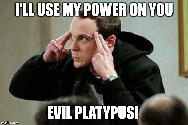 I'LL USE MY POWER ON YOU EVIL PLATYPUS! | image tagged in sheldon cooper mind control | made w/ Imgflip meme maker