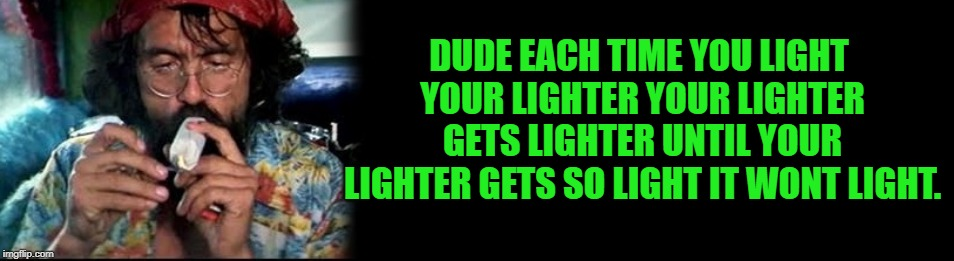 stoners thought | DUDE EACH TIME YOU LIGHT YOUR LIGHTER YOUR LIGHTER GETS LIGHTER UNTIL YOUR LIGHTER GETS SO LIGHT IT WONT LIGHT. | image tagged in stoner,funny | made w/ Imgflip meme maker