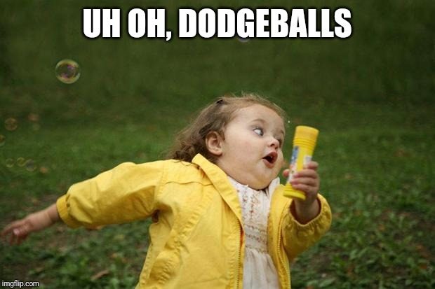 girl running | UH OH, DODGEBALLS | image tagged in girl running | made w/ Imgflip meme maker