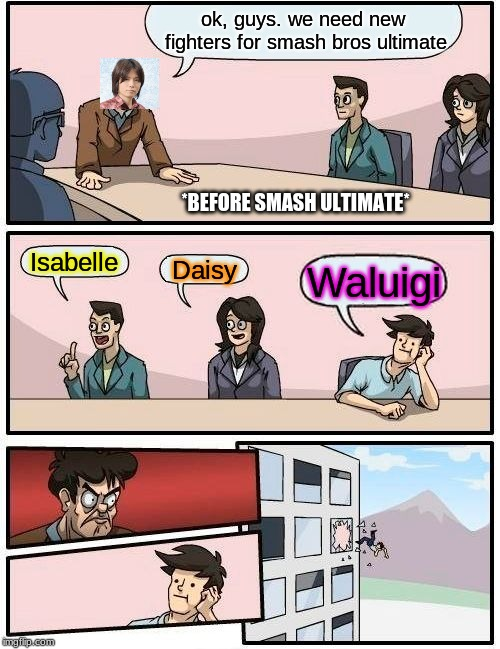 just noticed a mistake before posting... good... | ok, guys. we need new fighters for smash bros ultimate Isabelle Daisy Waluigi *BEFORE SMASH ULTIMATE* | image tagged in memes,boardroom meeting suggestion,waluigi,super smash bros,daisy,isabelle | made w/ Imgflip meme maker