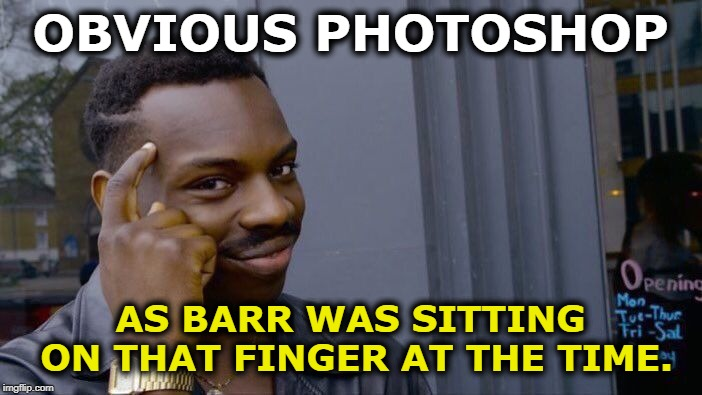 Roll Safe Think About It Meme | OBVIOUS PHOTOSHOP AS BARR WAS SITTING ON THAT FINGER AT THE TIME. | image tagged in memes,roll safe think about it | made w/ Imgflip meme maker