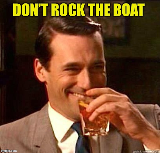 Laughing Don Draper | DON'T ROCK THE BOAT | image tagged in laughing don draper | made w/ Imgflip meme maker