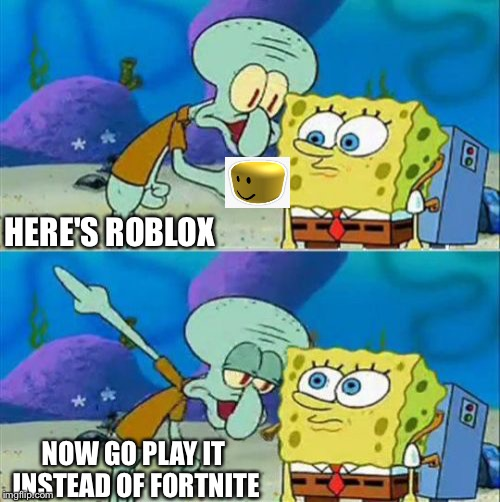 Just when Fortnite's about to die... Thanos! And when Imgflip is getting boring... Spongebob Week! | HERE'S ROBLOX NOW GO PLAY IT INSTEAD OF FORTNITE | image tagged in memes,talk to spongebob,spongebob,spongebob week,theme week,squidward | made w/ Imgflip meme maker