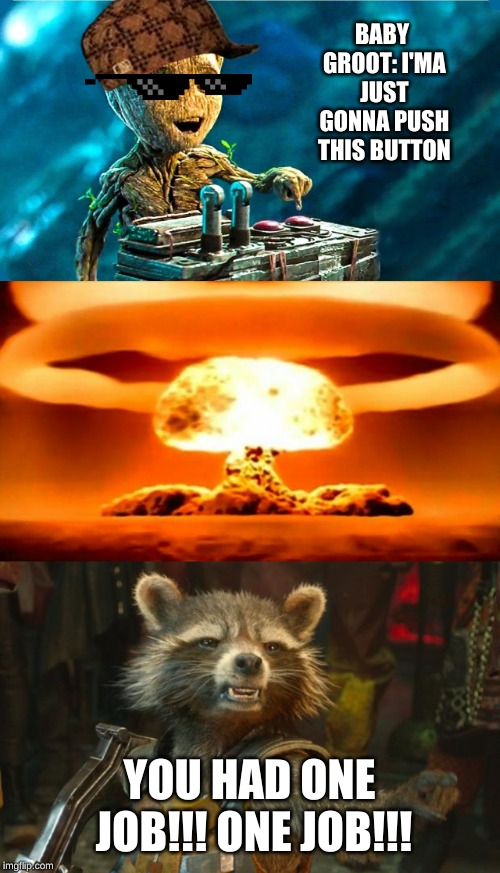You had one frickin job!!! | BABY GROOT: I'MA JUST GONNA PUSH THIS BUTTON YOU HAD ONE JOB!!! ONE JOB!!! | image tagged in atomic bomb,rocket raccoon,baby groot | made w/ Imgflip meme maker