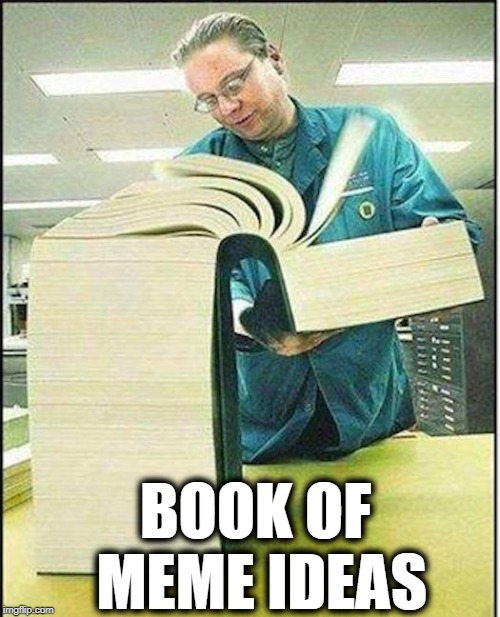 big book | BOOK OF MEME IDEAS | image tagged in big book | made w/ Imgflip meme maker