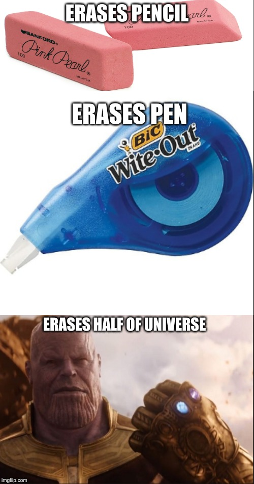 i had to do it no one else was sorry not sorry | ERASES PENCIL ERASES HALF OF UNIVERSE ERASES PEN | image tagged in memes | made w/ Imgflip meme maker