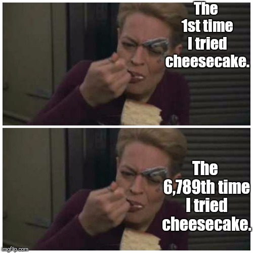 Cheesecake Never Gets Old | The 1st time I tried cheesecake. The 6,789th time I tried cheesecake. | image tagged in star trek,memes | made w/ Imgflip meme maker