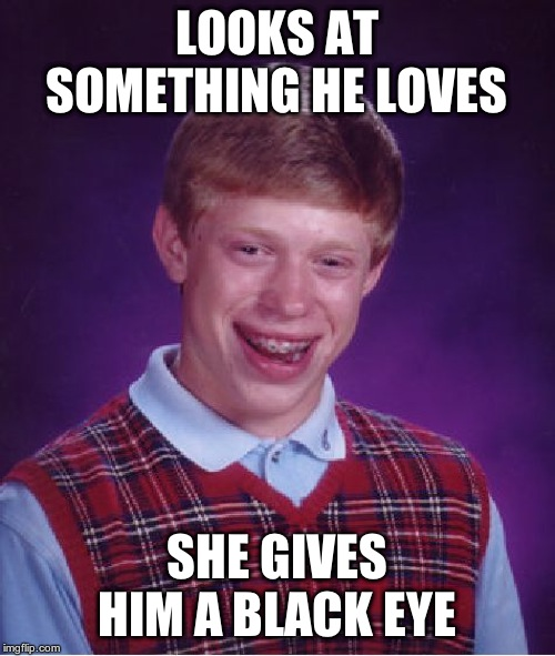 Bad Luck Brian Meme | LOOKS AT SOMETHING HE LOVES SHE GIVES HIM A BLACK EYE | image tagged in memes,bad luck brian | made w/ Imgflip meme maker
