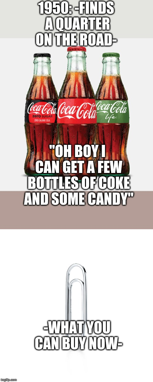 "1950: -FINDS A QUARTER ON THE ROAD- ""OH BOY I CAN GET A FEW BOTTLES OF COKE AND SOME CANDY"" -WHAT YOU CAN BUY NOW- 