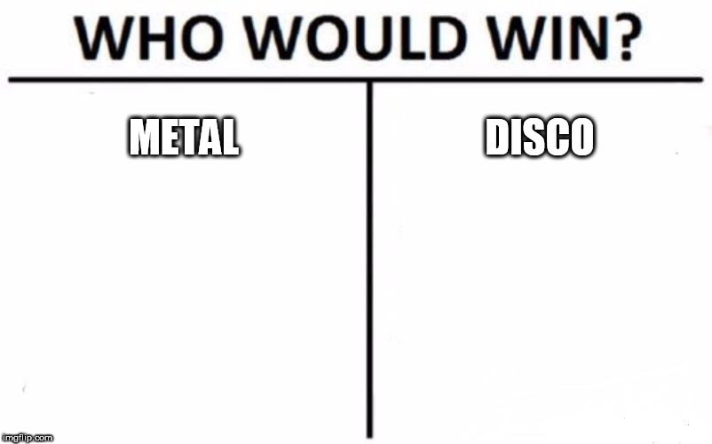 Who Would Win? | METAL DISCO | image tagged in memes,who would win,metal,disco,music,battle | made w/ Imgflip meme maker