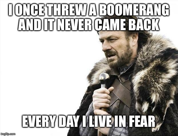 Brace Yourselves X is Coming | I ONCE THREW A BOOMERANG AND IT NEVER CAME BACK EVERY DAY I LIVE IN FEAR | image tagged in memes,brace yourselves x is coming | made w/ Imgflip meme maker