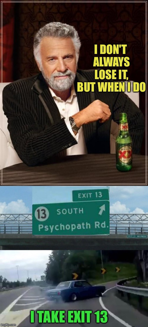 I DON'T ALWAYS LOSE IT, BUT WHEN I DO; I TAKE EXIT 13 | image tagged in memes,the most interesting man in the world,left exit 12 off ramp,psychopath,funny | made w/ Imgflip meme maker