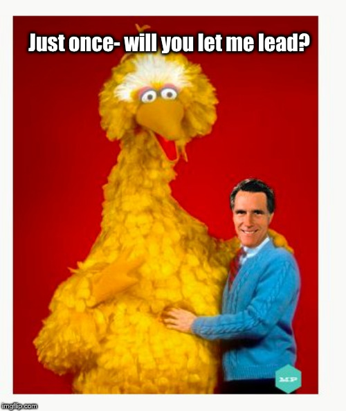 Big Bird And Mitt Romney |  Just once- will you let me lead? | image tagged in memes,big bird and mitt romney | made w/ Imgflip meme maker