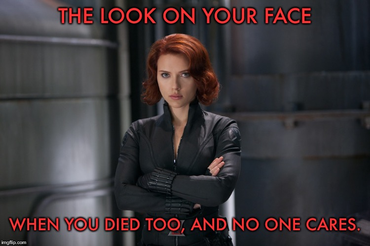 THE LOOK ON YOUR FACE; WHEN YOU DIED TOO, AND NO ONE CARES. | image tagged in black widow,avengers endgame,endgame,marvel,avengers,mcu | made w/ Imgflip meme maker
