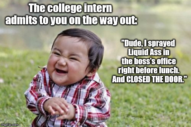 "Evil Toddler Meme | The college intern admits to you on the way out: ""Dude, I sprayed Liquid Ass in the boss's office right before lunch.  And CLOSED THE DOOR."" 